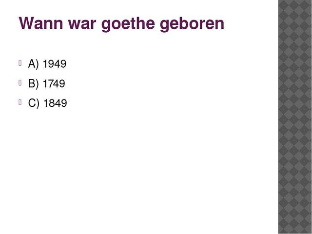 Wann war goethe geboren A) 1949 B) 1749 C) 1849