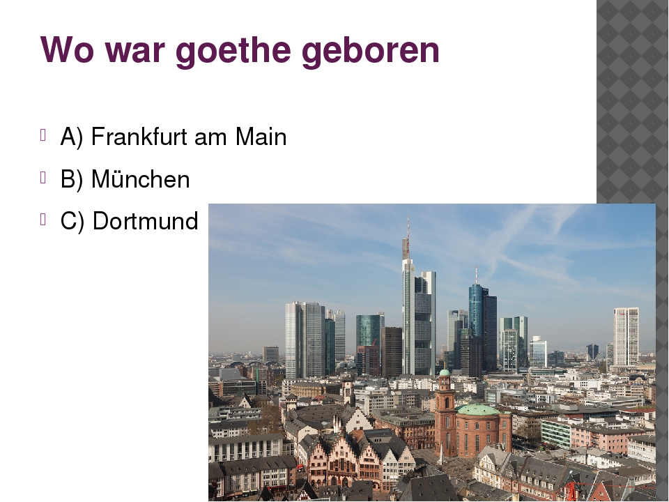 Wo war goethe geboren A) Frankfurt am Main B) München C) Dortmund