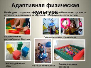 Адаптивная физическая культура Необходимо создавать ситуации, при которых реб