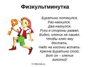 Физкультминутка © InfoUrok.ru Буратино потянулся, Раз-нагнулся, Два-нагнулся,