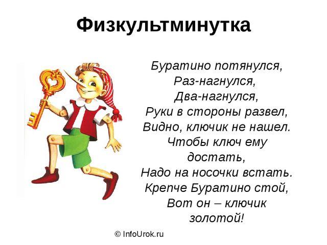 Физкультминутка © InfoUrok.ru Буратино потянулся, Раз-нагнулся, Два-нагнулся,...