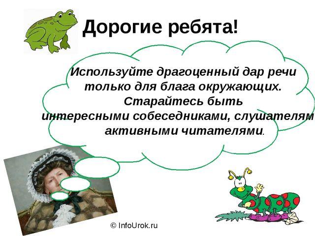 © InfoUrok.ru Дорогие ребята! Используйте драгоценный дар речи только для бла...
