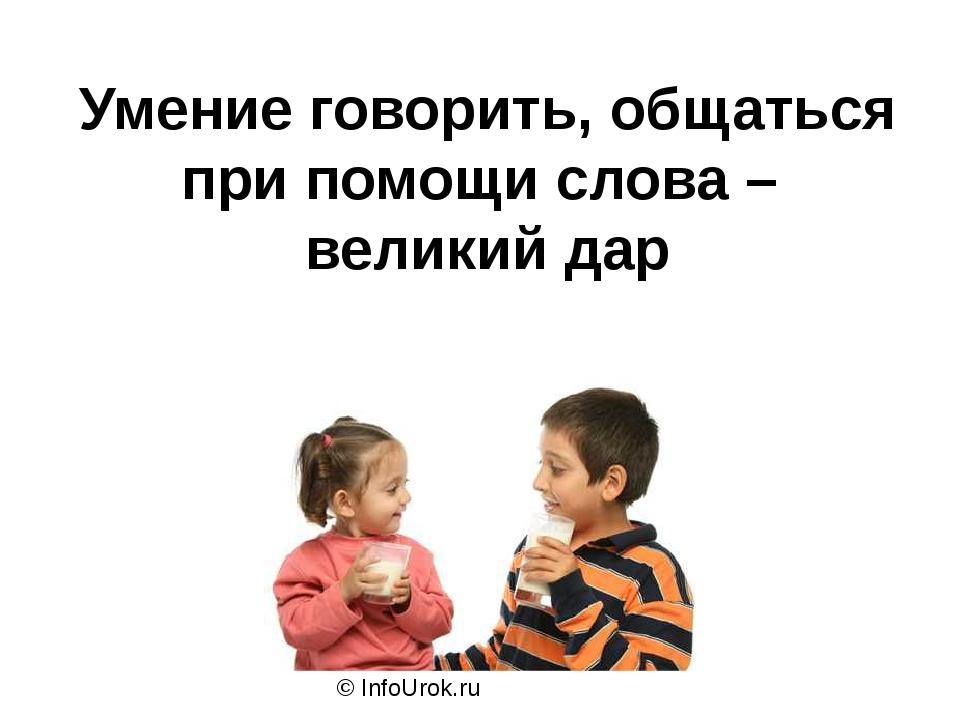 © InfoUrok.ru Умение говорить, общаться при помощи слова – великий дар