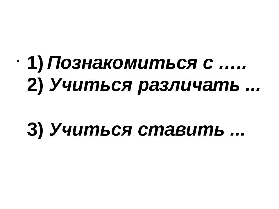 1)Познакомиться с ….. 2)Учиться различать ... 3)Учиться ставить ...