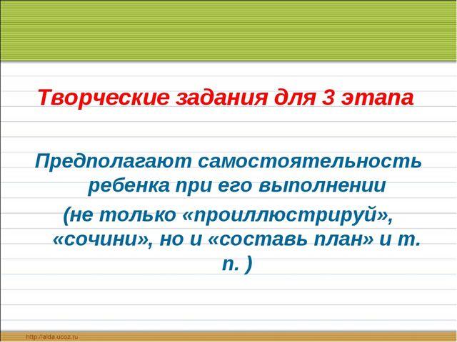 Творческие задания для 3 этапа Предполагают самостоятельность ребенка при его...