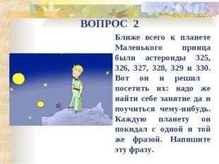 ВОПРОС 2 Ближе всего к планете Маленького принца были астероиды 325, 326, 327