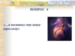 «…я посвятил эту книгу взрослому» ВОПРОС 4