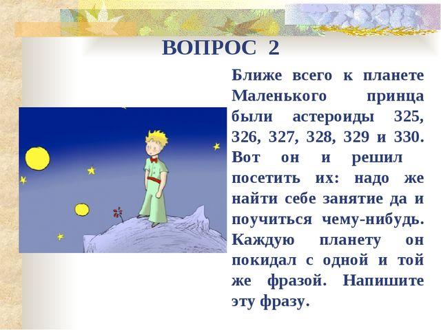 ВОПРОС 2 Ближе всего к планете Маленького принца были астероиды 325, 326, 327...