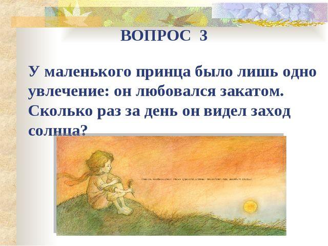 ВОПРОС 3 У маленького принца было лишь одно увлечение: он любовался закатом....