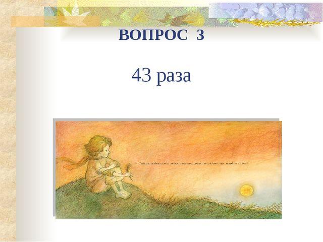 ВОПРОС 3 43 раза