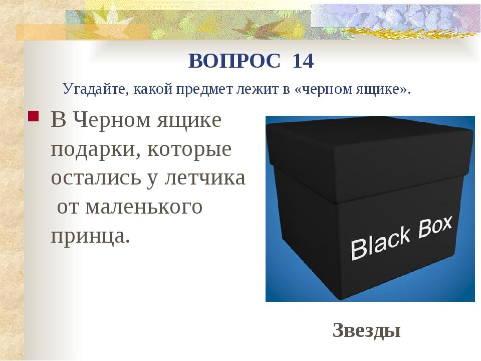 В Черном ящике подарки, которые остались у летчика от маленького принца. ВОПР...