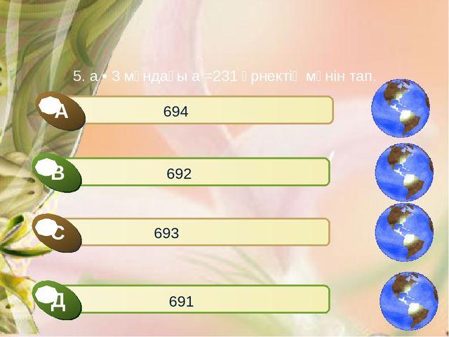 5. а • 3 мұндағы а =231 өрнектің мәнін тап. 694 692 693 691