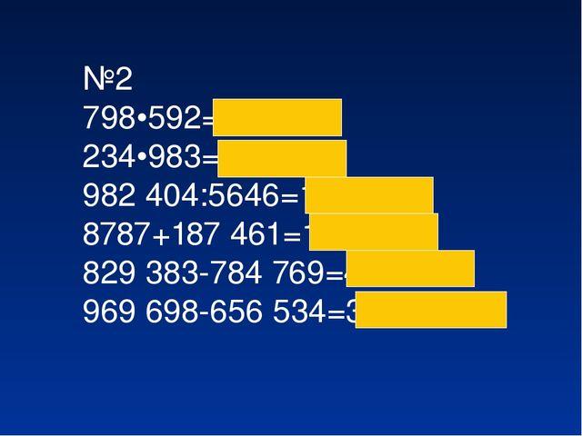 №2 798•592=295 002 234•983= 230022 982404:5646=174 8787+187461=196248 8293...