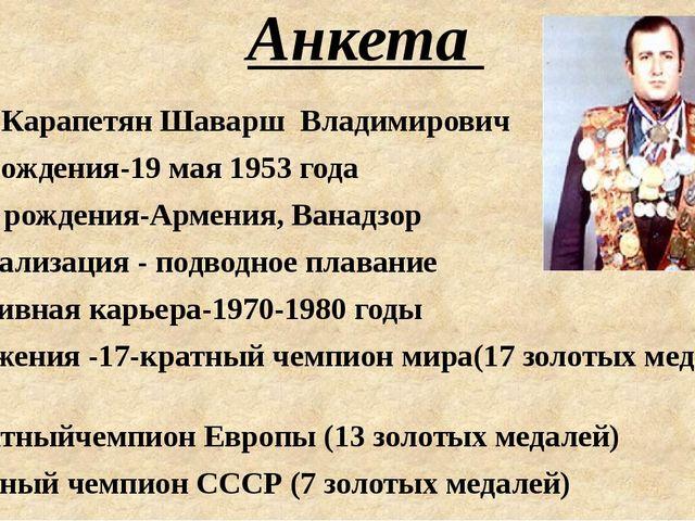 Анкета ФИО- Карапетян Шаварш Владимирович Дата рождения-19 мая 1953 года Мес...