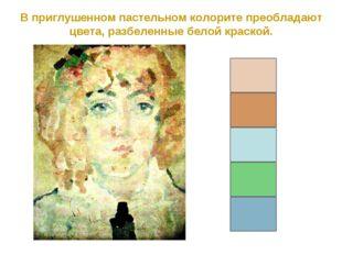 В приглушенном пастельном колорите преобладают цвета, разбеленные белой краск
