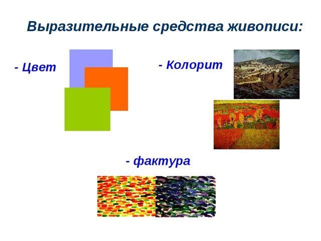 Выразительные средства живописи: - Цвет - Колорит - фактура