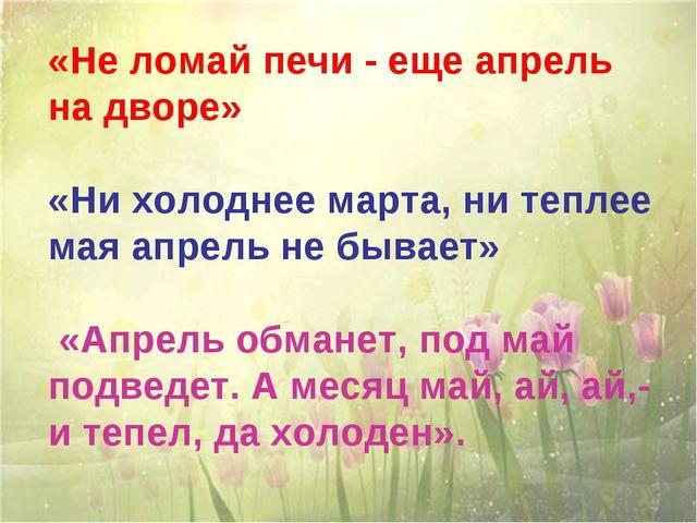 «Не ломай печи - еще апрель на дворе» «Ни холоднее марта, ни теплее мая апрел...