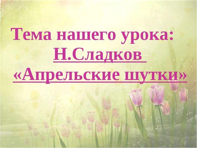 Тема нашего урока: Н.Сладков «Апрельские шутки»