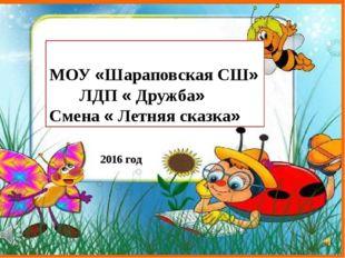 МОУ «Шараповская СШ» ЛДП « Дружба» Смена « Летняя сказка» 2016 год