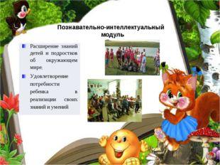 Познавательно-интеллектуальный модуль Расширениезнаний детей и подростков об