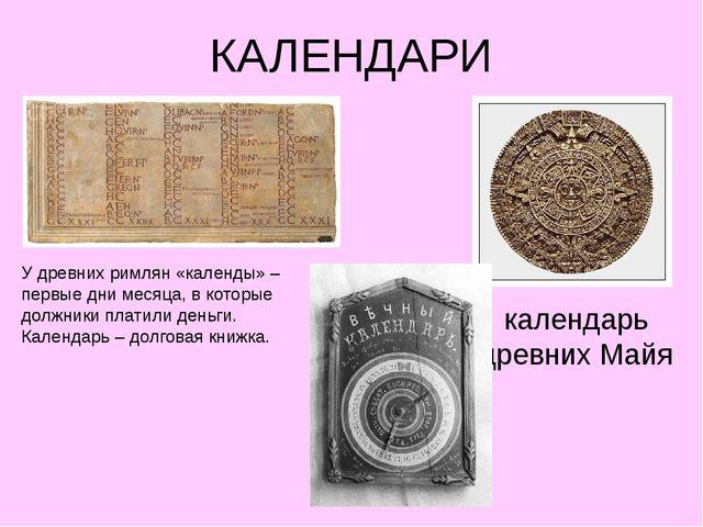 КАЛЕНДАРИ календарь древних Майя У древних римлян «календы» – первые дни меся...