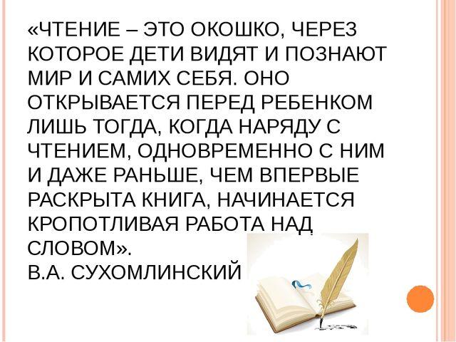 «ЧТЕНИЕ – ЭТО ОКОШКО, ЧЕРЕЗ КОТОРОЕ ДЕТИ ВИДЯТ И ПОЗНАЮТ МИР И САМИХ СЕБЯ. ОН...
