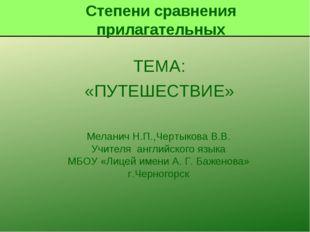 ТЕМА: «ПУТЕШЕСТВИЕ» Меланич Н.П.,Чертыкова В.В. Учителя английского языка МБО