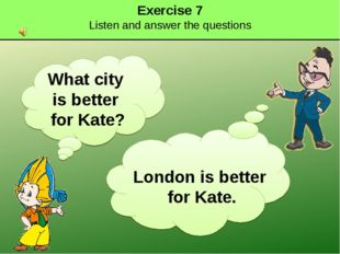 Exercise 7 Listen and answer the questions What city is better for Kate? Lond