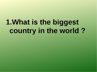 1.What is the biggest country in the world ?