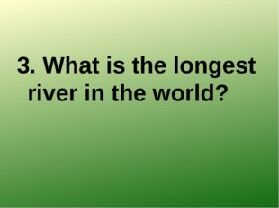 3. What is the longest river in the world?