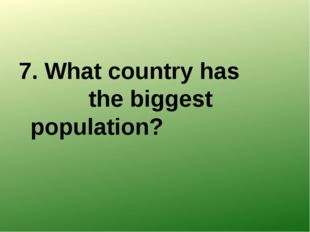 7. What country has the biggest population?