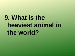 9. What is the heaviest animal in the world?