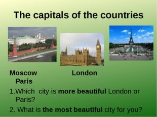 The capitals of the countries Moscow London Paris 1.Which city is more beauti