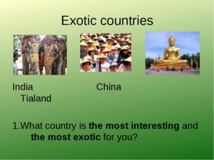 Exotic countries India China Tialand 1.What country is the most interesting a