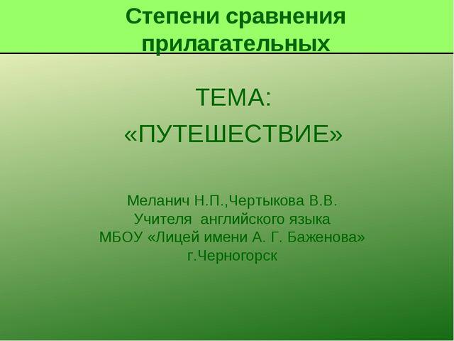 ТЕМА: «ПУТЕШЕСТВИЕ» Меланич Н.П.,Чертыкова В.В. Учителя английского языка МБО...