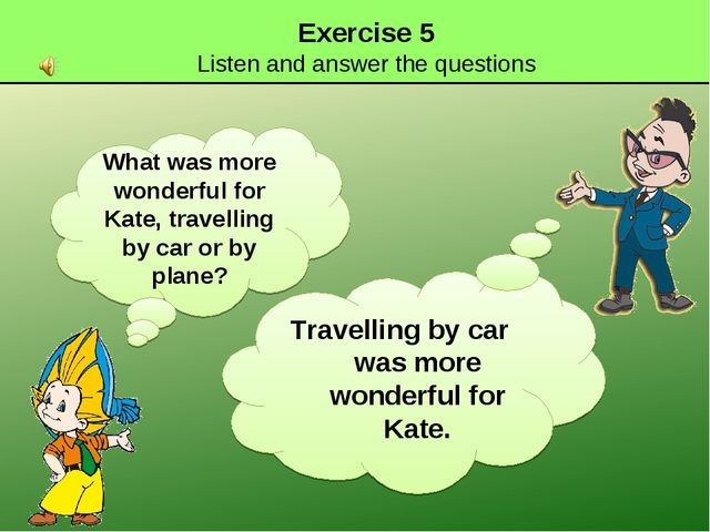 Exercise 5 Listen and answer the questions What was more wonderful for Kate,...