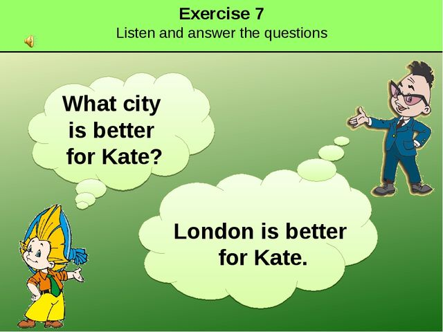 Exercise 7 Listen and answer the questions What city is better for Kate? Lond...