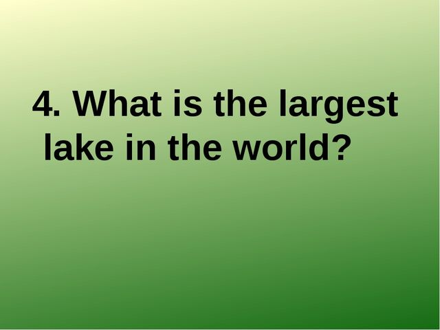 4. What is the largest lake in the world?