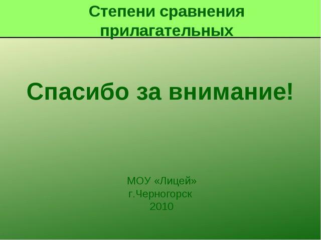 Спасибо за внимание! MОУ «Лицей» г.Черногорск 2010 Степени сравнения прилагат...