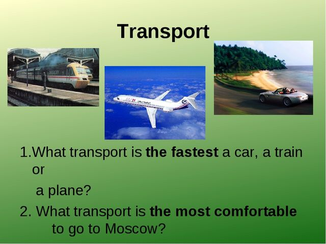 Transport 1.What transport is the fastest a car, a train or a plane? 2. What...
