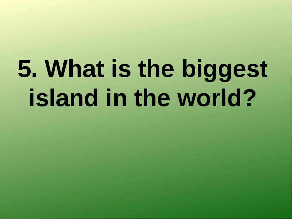 5. What is the biggest island in the world?