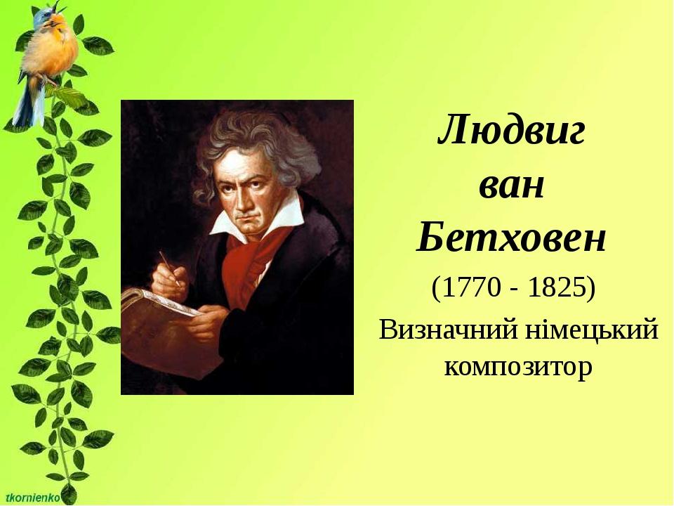 Людвиг ван Бетховен (1770 - 1825) Визначний німецький композитор