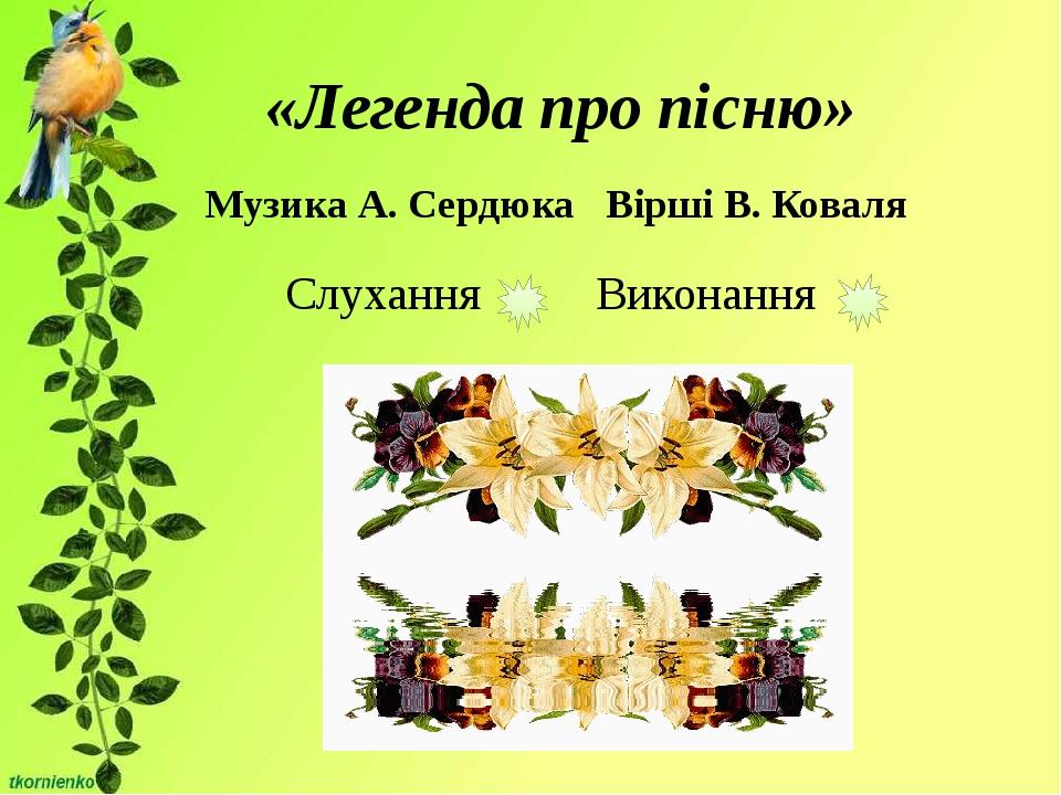 «Легенда про пісню» Музика А. Сердюка Вірші В. Коваля Слухання Виконання
