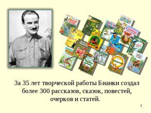 * За 35 лет творческой работы Бианки создал более 300 рассказов, сказок, пове