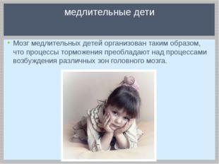 Мозг медлительных детей организован таким образом, что процессы торможения пр
