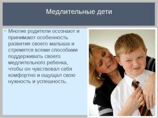 Многие родители осознают и принимают особенность развития своего малыша и стр
