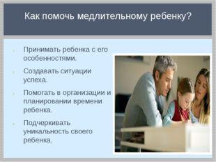 Принимать ребенка с его особенностями. Создавать ситуации успеха. Помогать в