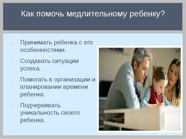 Принимать ребенка с его особенностями. Создавать ситуации успеха. Помогать в...