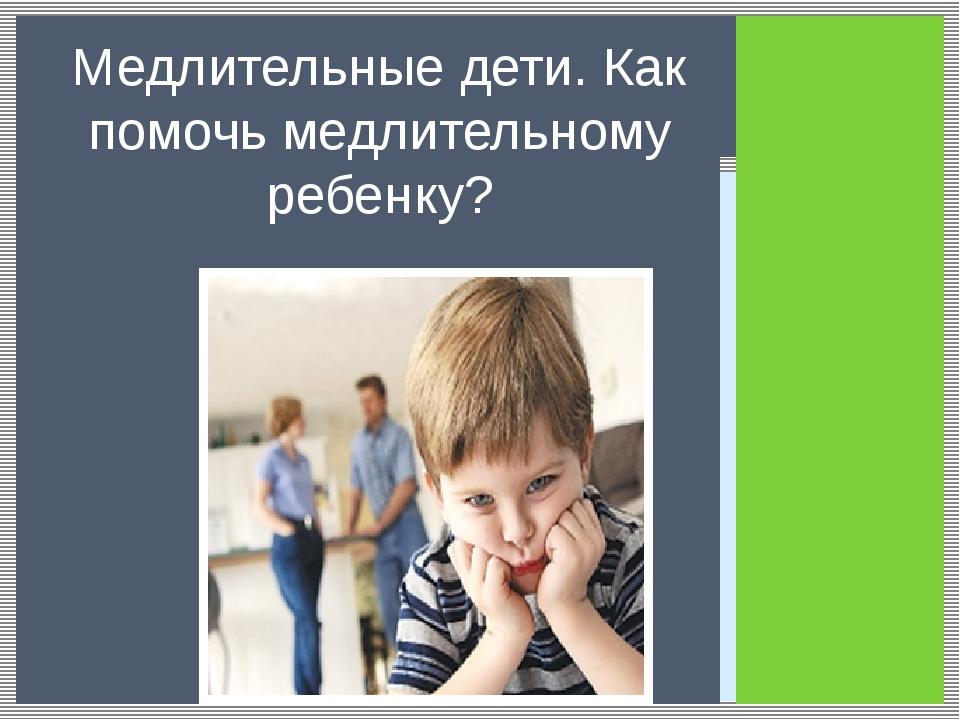 Медлительные дети. Как помочь медлительному ребенку?