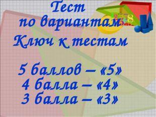 Тест по вариантам Ключ к тестам 5 баллов – «5» 4 балла – «4» 3 балла – «3»